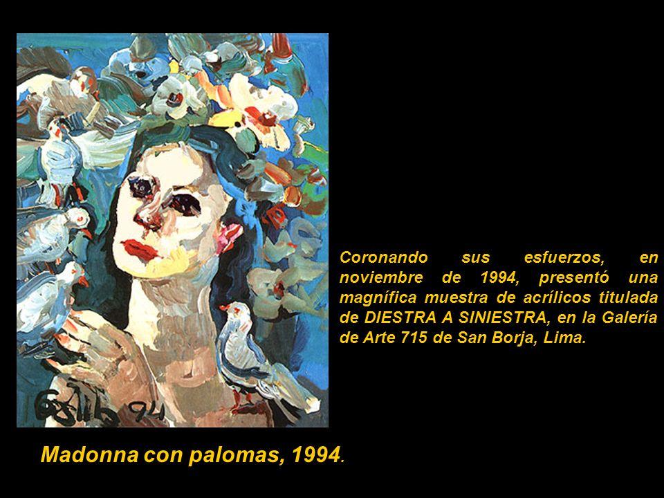 Coronando sus esfuerzos, en noviembre de 1994, presentó una magnífica muestra de acrílicos titulada de DIESTRA A SINIESTRA, en la Galería de Arte 715 de San Borja, Lima.