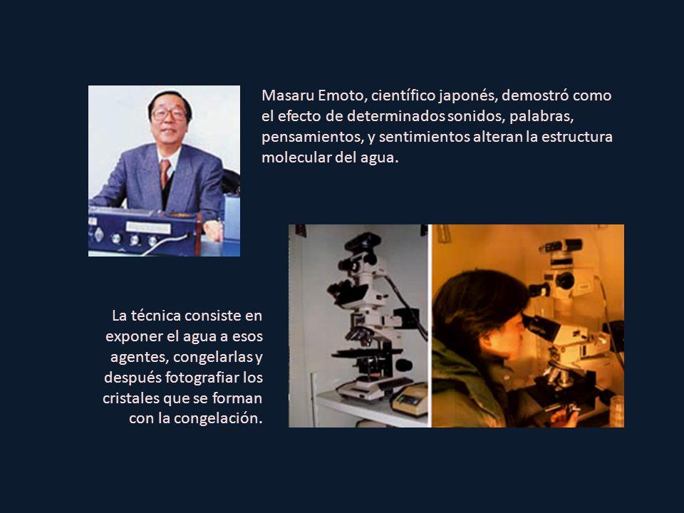 Masaru Emoto, científico japonés, demostró como el efecto de determinados sonidos, palabras, pensamientos, y sentimientos alteran la estructura molecular del agua.