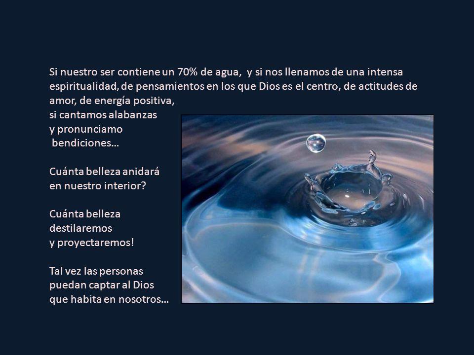 Si nuestro ser contiene un 70% de agua, y si nos llenamos de una intensa espiritualidad, de pensamientos en los que Dios es el centro, de actitudes de amor, de energía positiva,