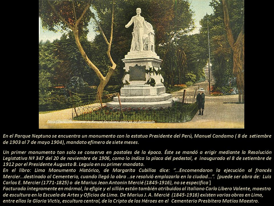 En el Parque Neptuno se encuentra un monumento con la estatua Presidente del Perú, Manuel Candamo ( 8 de setiembre de 1903 al 7 de mayo 1904), mandato efímero de siete meses.