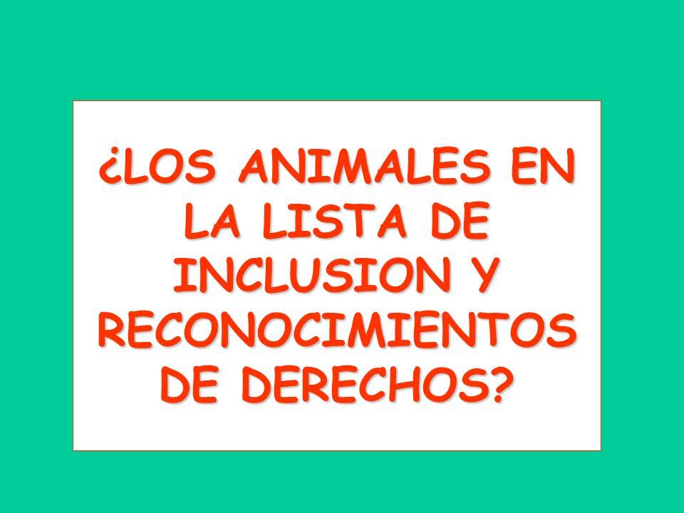 ¿LOS ANIMALES EN LA LISTA DE INCLUSION Y RECONOCIMIENTOS DE DERECHOS
