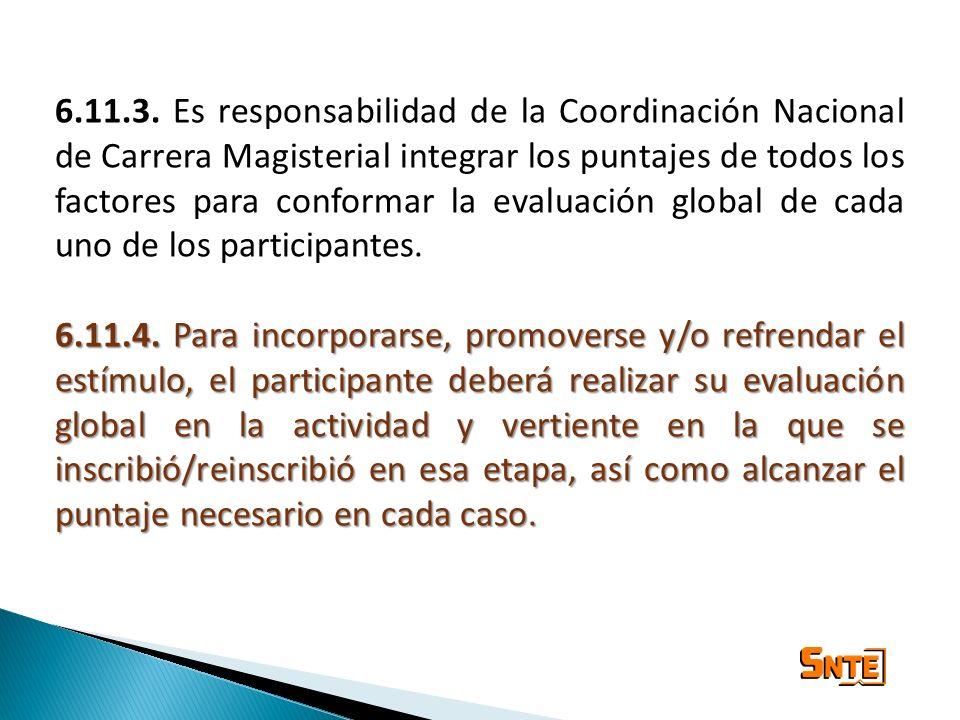 6.11.3. Es responsabilidad de la Coordinación Nacional de Carrera Magisterial integrar los puntajes de todos los factores para conformar la evaluación global de cada uno de los participantes.