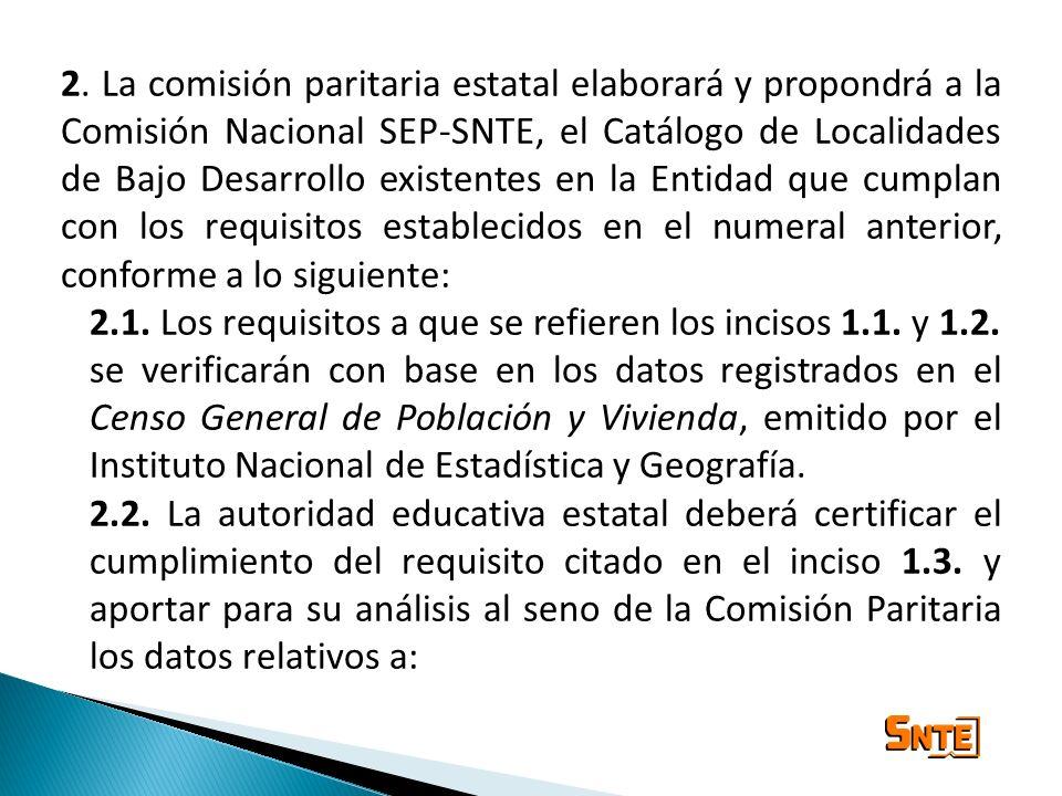 2. La comisión paritaria estatal elaborará y propondrá a la Comisión Nacional SEP-SNTE, el Catálogo de Localidades de Bajo Desarrollo existentes en la Entidad que cumplan con los requisitos establecidos en el numeral anterior, conforme a lo siguiente: