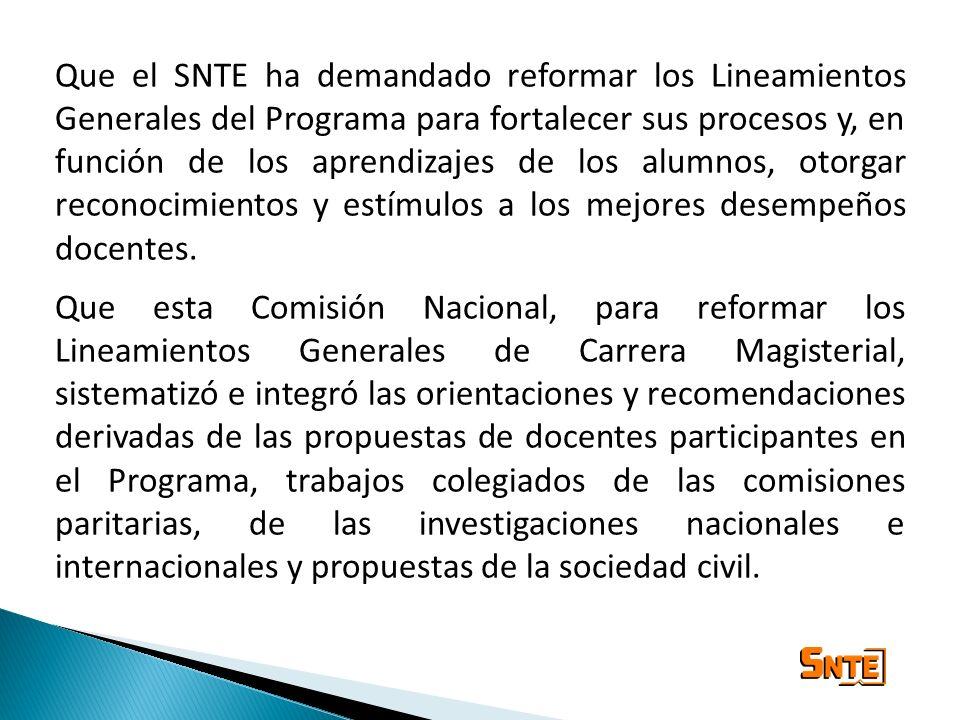 Que el SNTE ha demandado reformar los Lineamientos Generales del Programa para fortalecer sus procesos y, en función de los aprendizajes de los alumnos, otorgar reconocimientos y estímulos a los mejores desempeños docentes.