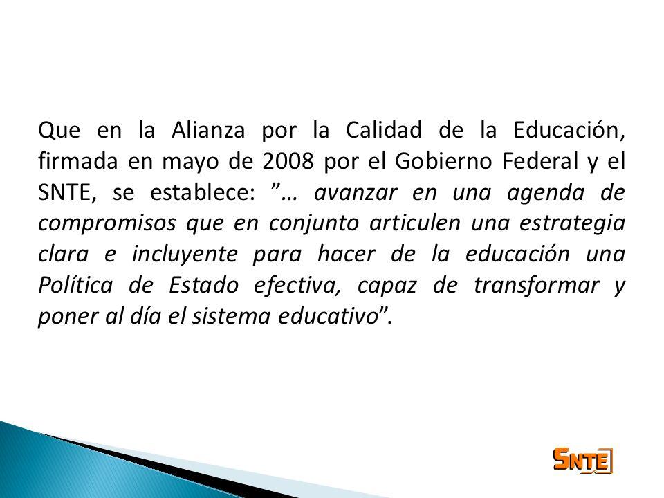 Que en la Alianza por la Calidad de la Educación, firmada en mayo de 2008 por el Gobierno Federal y el SNTE, se establece: … avanzar en una agenda de compromisos que en conjunto articulen una estrategia clara e incluyente para hacer de la educación una Política de Estado efectiva, capaz de transformar y poner al día el sistema educativo .