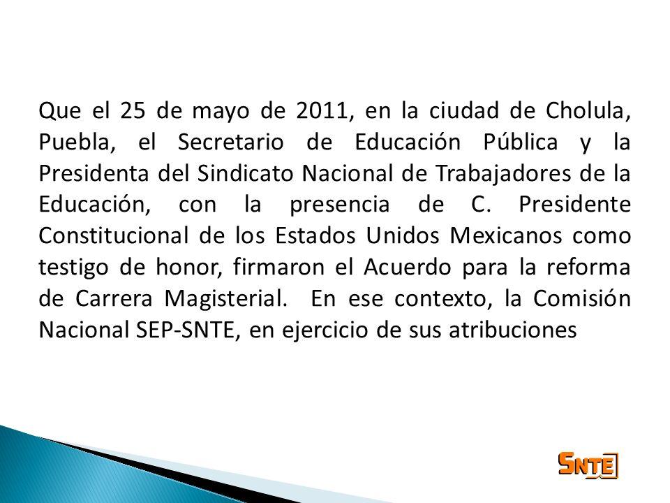 Que el 25 de mayo de 2011, en la ciudad de Cholula, Puebla, el Secretario de Educación Pública y la Presidenta del Sindicato Nacional de Trabajadores de la Educación, con la presencia de C.