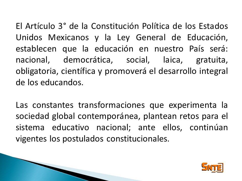 El Artículo 3° de la Constitución Política de los Estados Unidos Mexicanos y la Ley General de Educación, establecen que la educación en nuestro País será: nacional, democrática, social, laica, gratuita, obligatoria, científica y promoverá el desarrollo integral de los educandos.