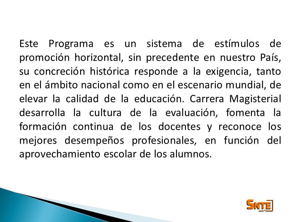 Este Programa es un sistema de estímulos de promoción horizontal, sin precedente en nuestro País, su concreción histórica responde a la exigencia, tanto en el ámbito nacional como en el escenario mundial, de elevar la calidad de la educación.