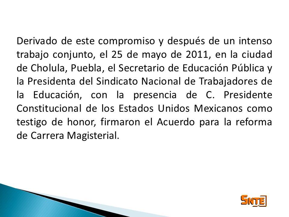 Derivado de este compromiso y después de un intenso trabajo conjunto, el 25 de mayo de 2011, en la ciudad de Cholula, Puebla, el Secretario de Educación Pública y la Presidenta del Sindicato Nacional de Trabajadores de la Educación, con la presencia de C.