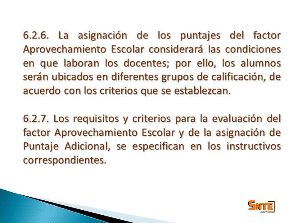 6.2.6. La asignación de los puntajes del factor Aprovechamiento Escolar considerará las condiciones en que laboran los docentes; por ello, los alumnos serán ubicados en diferentes grupos de calificación, de acuerdo con los criterios que se establezcan.