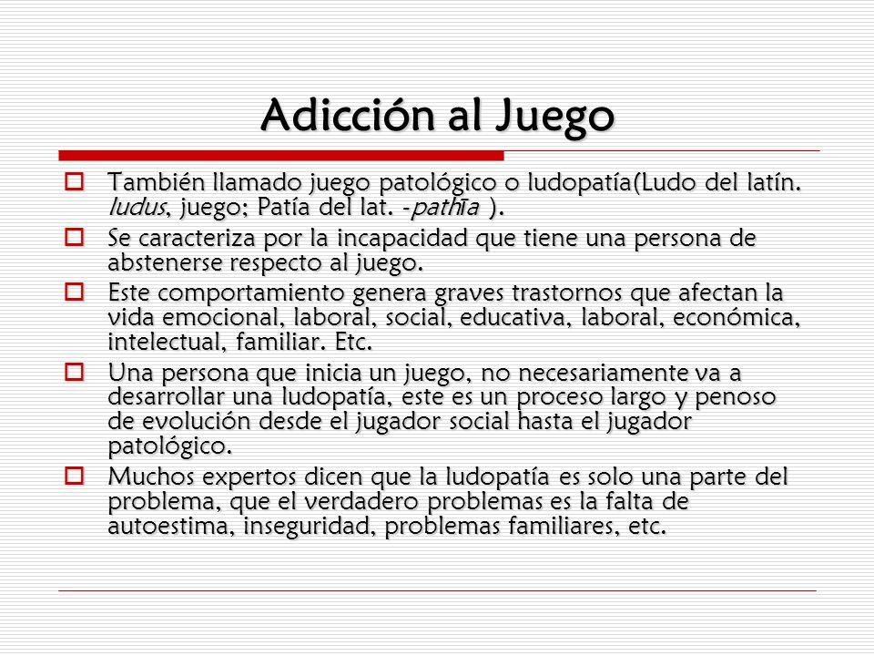 Adicción al JuegoTambién llamado juego patológico o ludopatía(Ludo del latín. ludus, juego; Patía del lat. -pathīa ).