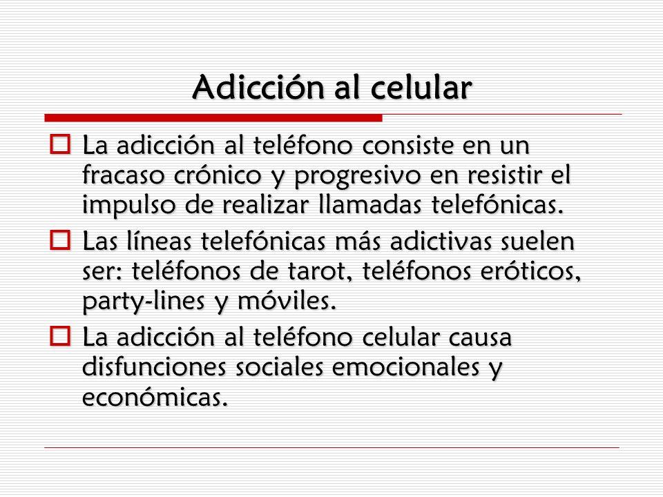 Adicción al celularLa adicción al teléfono consiste en un fracaso crónico y progresivo en resistir el impulso de realizar llamadas telefónicas.