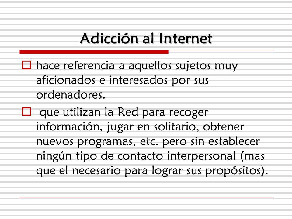 Adicción al Internet hace referencia a aquellos sujetos muy aficionados e interesados por sus ordenadores.