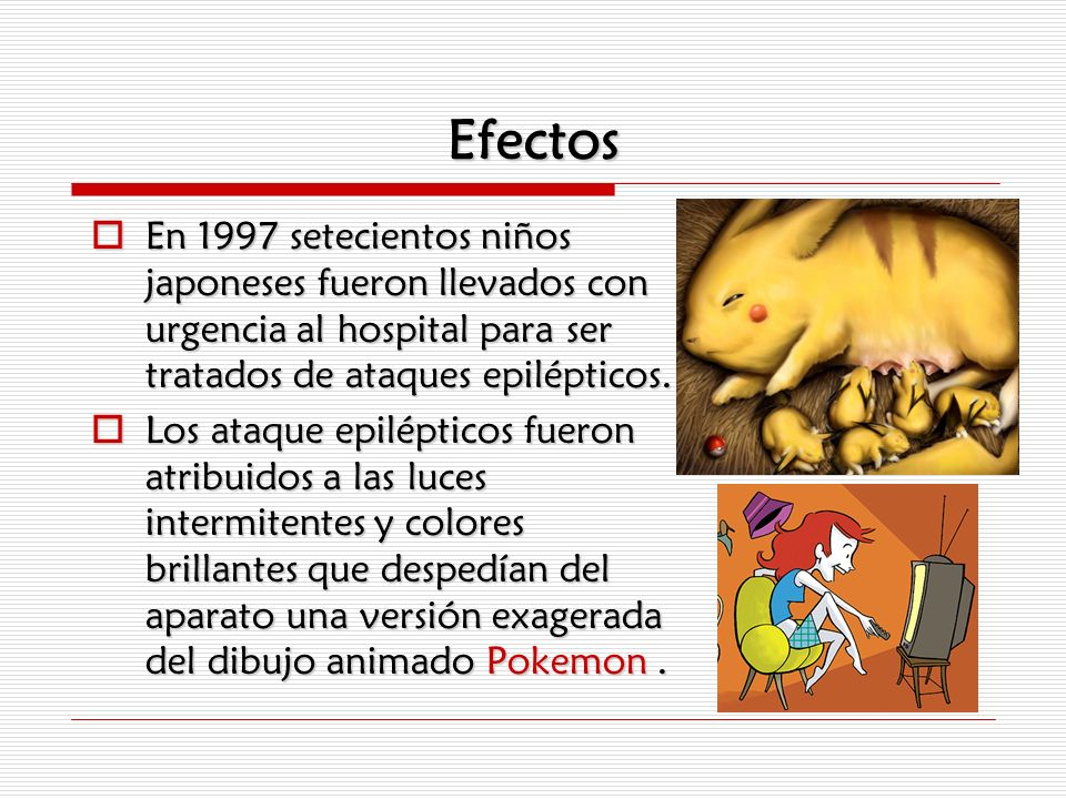 Efectos En 1997 setecientos niños japoneses fueron llevados con urgencia al hospital para ser tratados de ataques epilépticos.