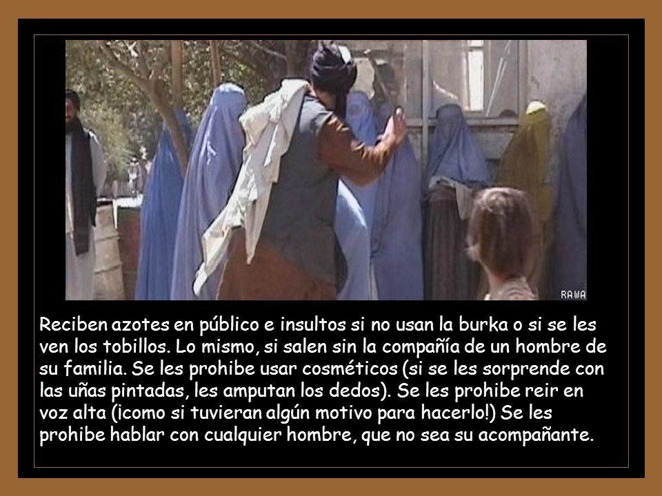 Reciben azotes en público e insultos si no usan la burka o si se les ven los tobillos.
