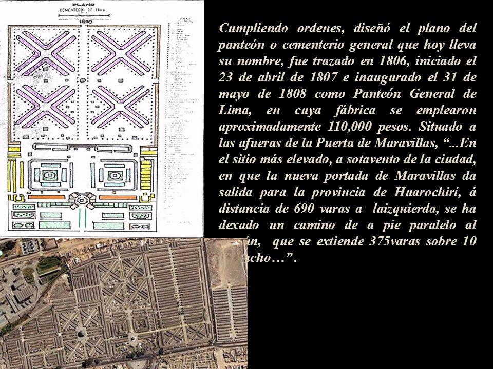 Cumpliendo ordenes, diseñó el plano del panteón o cementerio general que hoy lleva su nombre, fue trazado en 1806, iniciado el 23 de abril de 1807 e inaugurado el 31 de mayo de 1808 como Panteón General de Lima, en cuya fábrica se emplearon aproximadamente 110,000 pesos. Situado a las afueras de la Puerta de Maravillas, ...En el sitio más elevado, a sotavento de la ciudad, en que la nueva portada de Maravillas da salida para la provincia de Huarochirí, á distancia de 690 varas a laizquierda, se ha dexado un camino de a pie paralelo al común, que se extiende 375varas sobre 10 de ancho… .