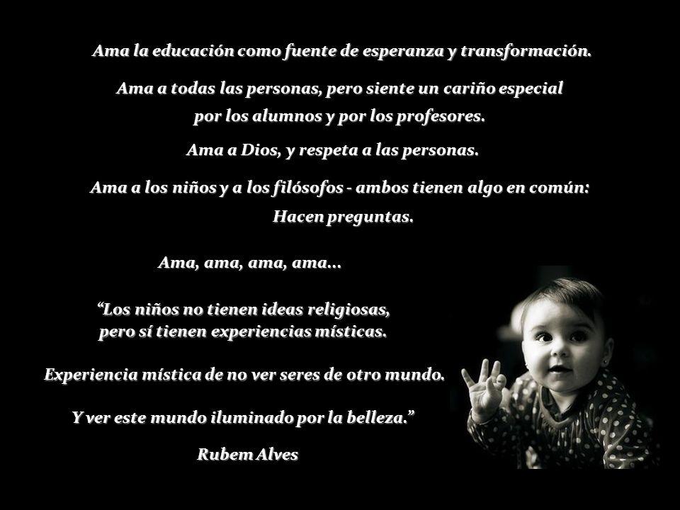 Ama la educación como fuente de esperanza y transformación.