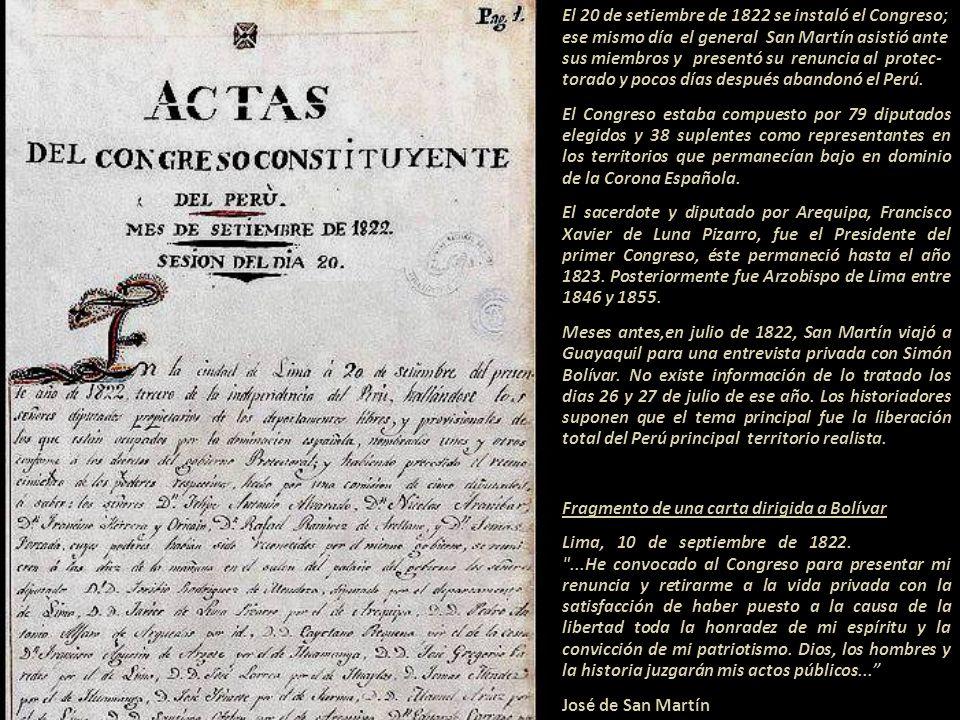 El 20 de setiembre de 1822 se instaló el Congreso; ese mismo día el general San Martín asistió ante sus miembros y presentó su renuncia al protec- torado y pocos días después abandonó el Perú.