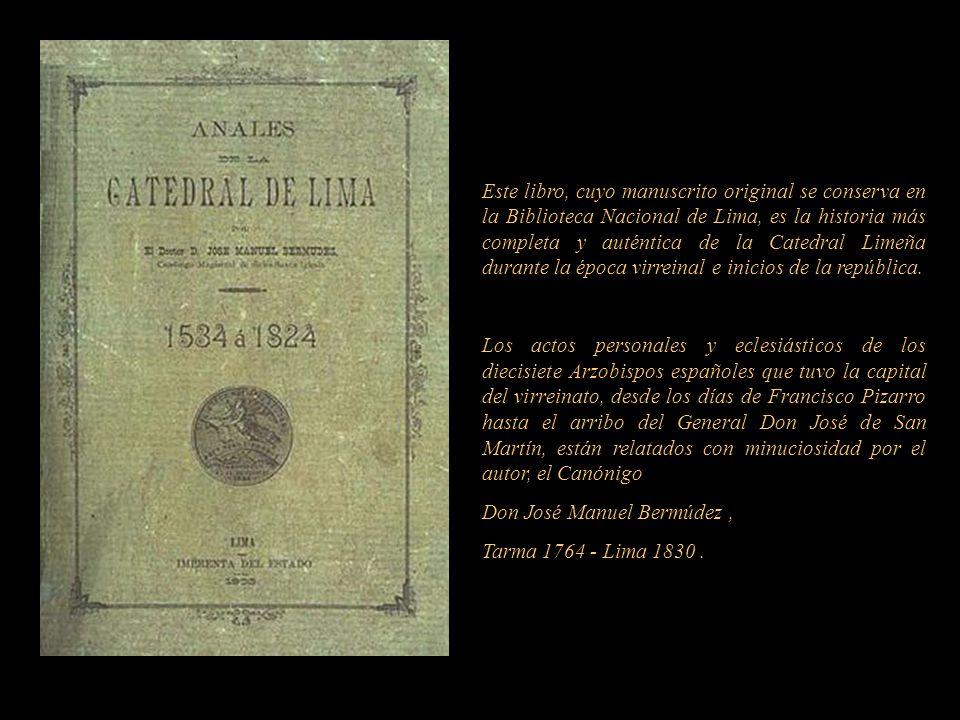 Este libro, cuyo manuscrito original se conserva en la Biblioteca Nacional de Lima, es la historia más completa y auténtica de la Catedral Limeña durante la época virreinal e inicios de la república.