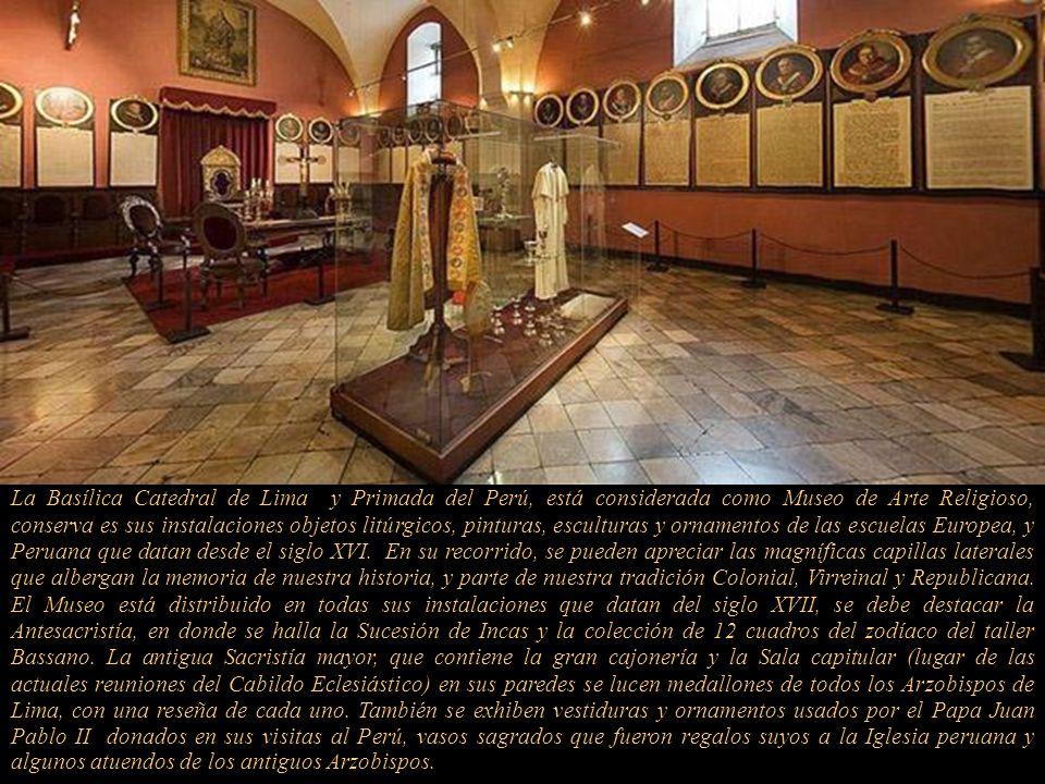 La Basílica Catedral de Lima y Primada del Perú, está considerada como Museo de Arte Religioso, conserva es sus instalaciones objetos litúrgicos, pinturas, esculturas y ornamentos de las escuelas Europea, y Peruana que datan desde el siglo XVI.
