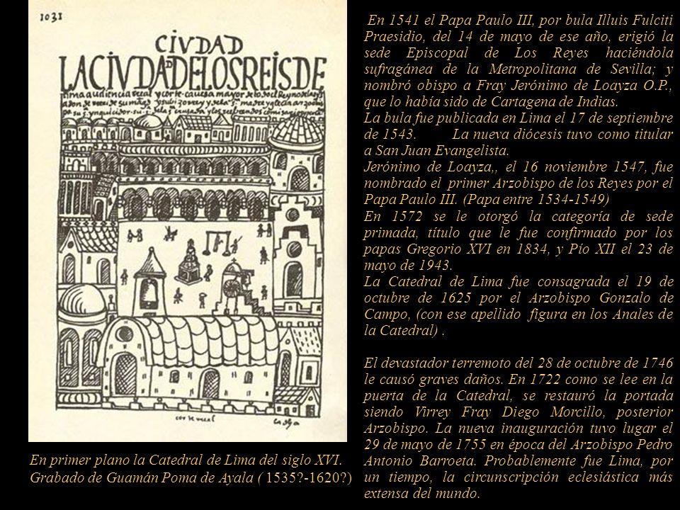 En 1541 el Papa Paulo III, por bula Illuis Fulciti Praesidio, del 14 de mayo de ese año, erigió la sede Episcopal de Los Reyes haciéndola sufragánea de la Metropolitana de Sevilla; y nombró obispo a Fray Jerónimo de Loayza O.P., que lo había sido de Cartagena de Indias.