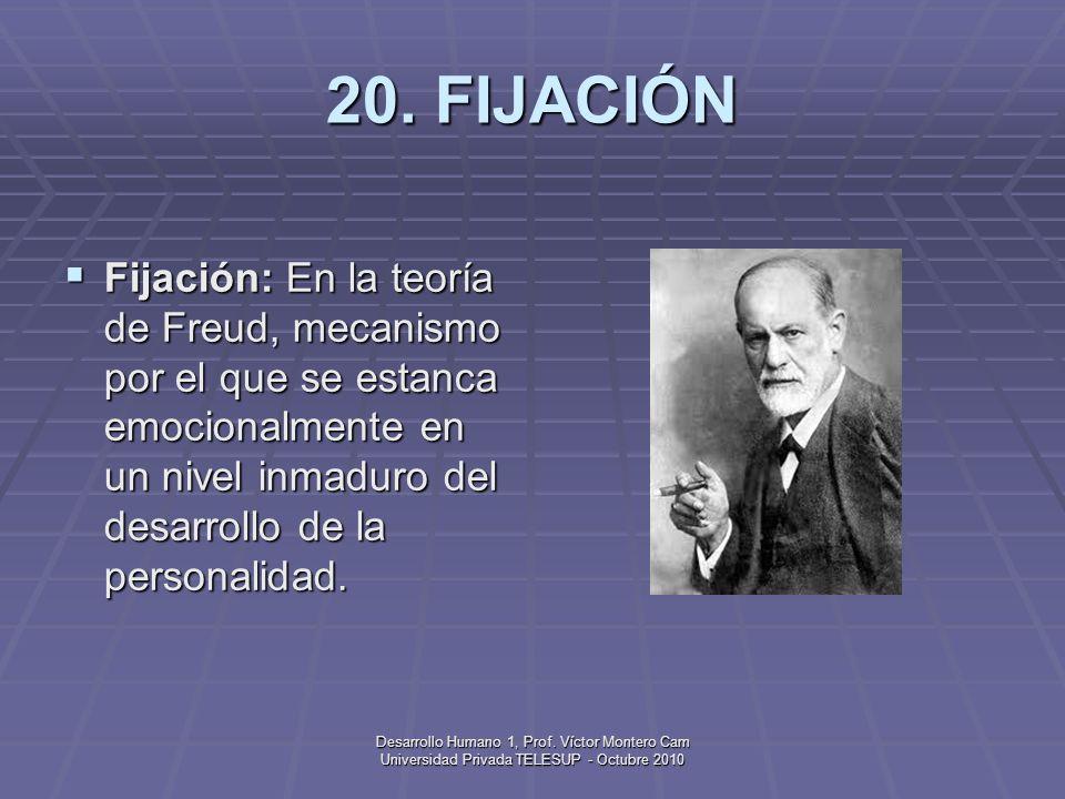 20. FIJACIÓNFijación: En la teoría de Freud, mecanismo por el que se estanca emocionalmente en un nivel inmaduro del desarrollo de la personalidad.