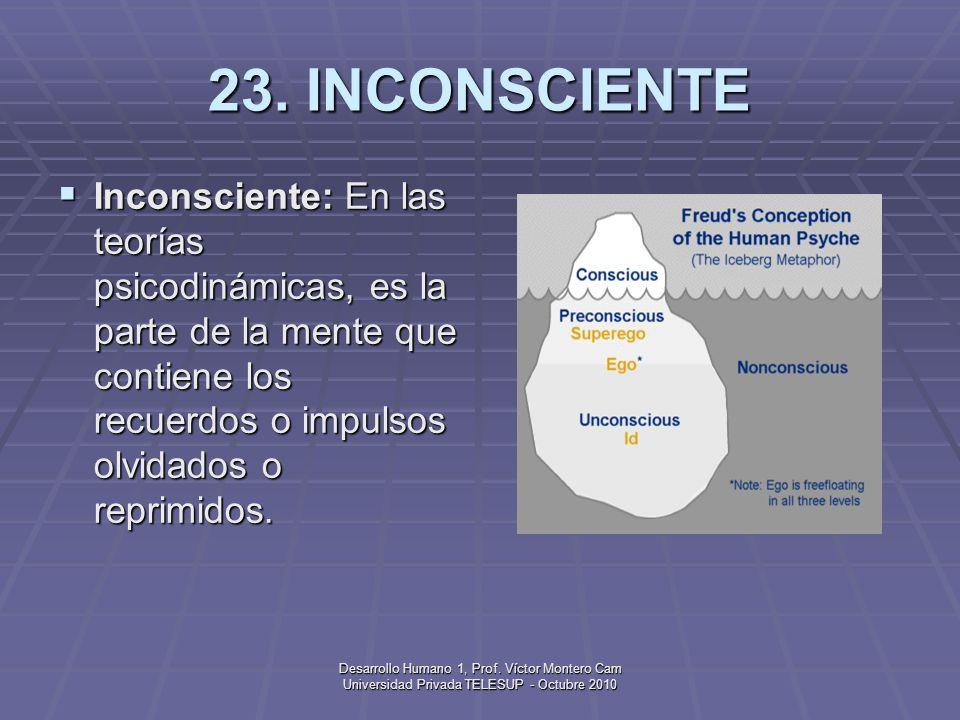 23. INCONSCIENTE Inconsciente: En las teorías psicodinámicas, es la parte de la mente que contiene los recuerdos o impulsos olvidados o reprimidos.