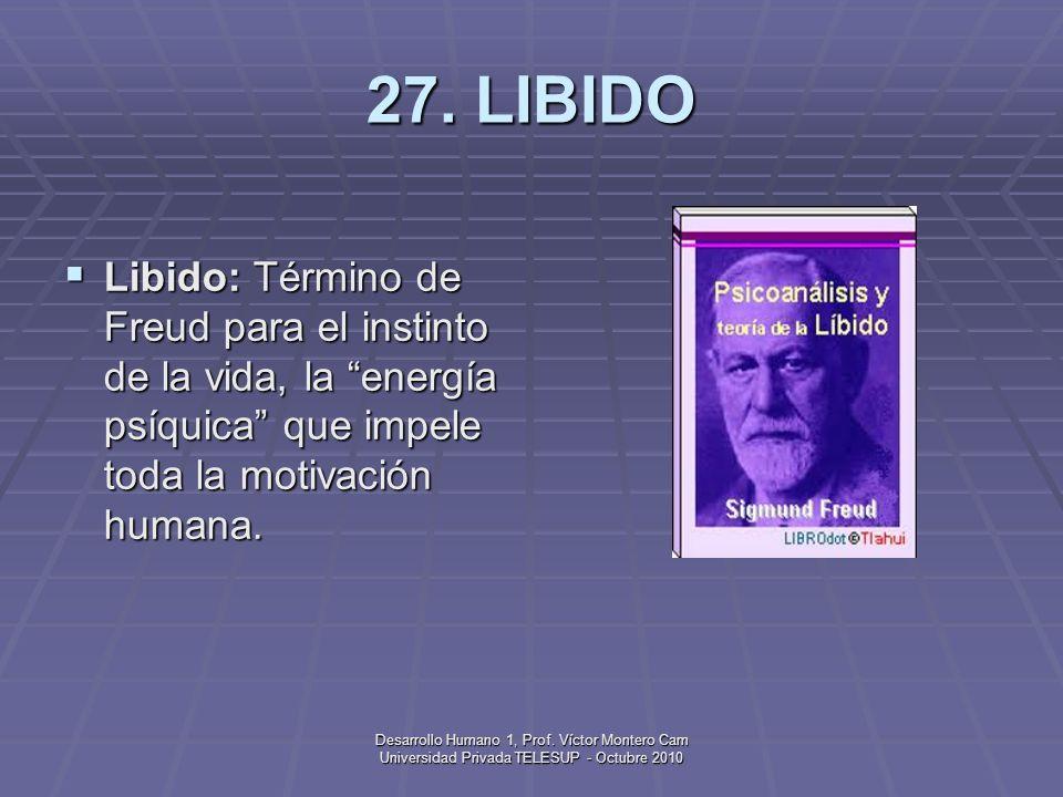 27. LIBIDO Libido: Término de Freud para el instinto de la vida, la energía psíquica que impele toda la motivación humana.