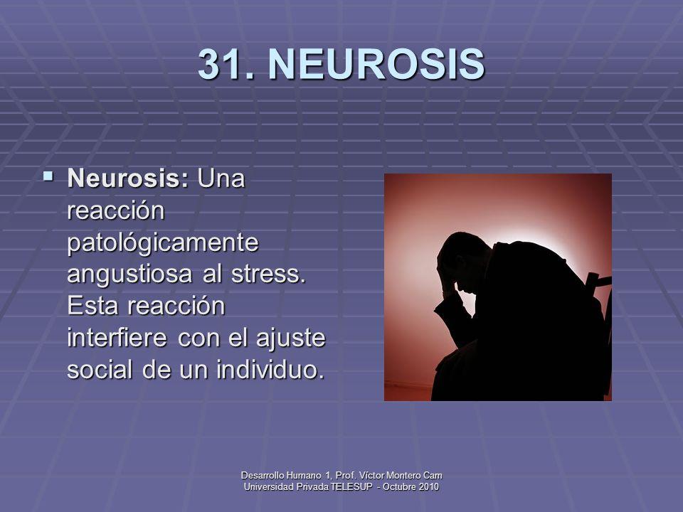 31. NEUROSIS Neurosis: Una reacción patológicamente angustiosa al stress. Esta reacción interfiere con el ajuste social de un individuo.