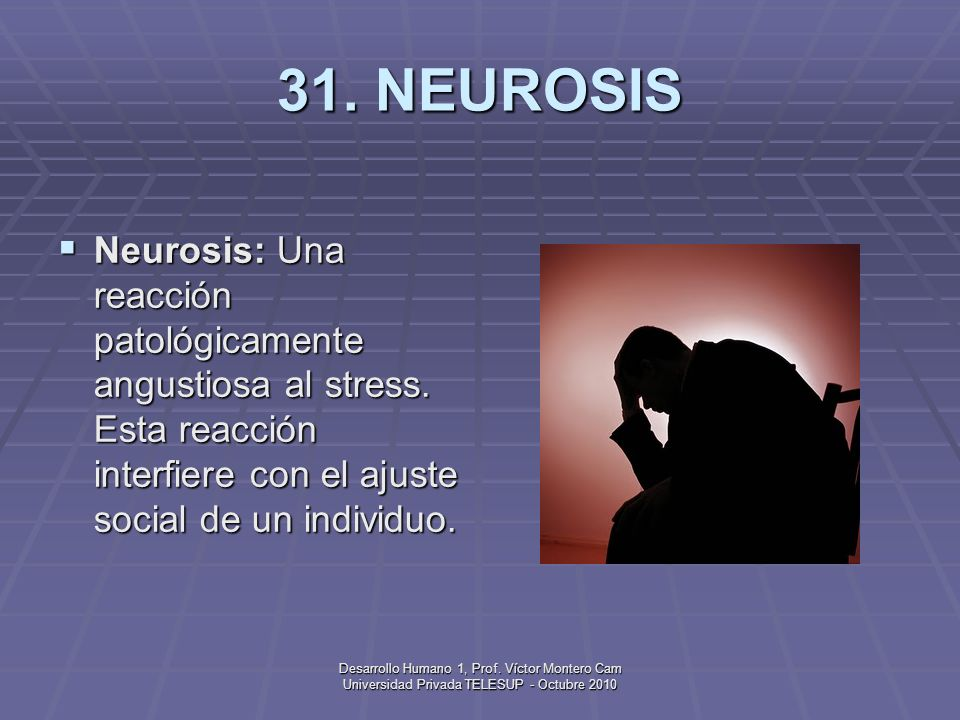 31. NEUROSISNeurosis: Una reacción patológicamente angustiosa al stress. Esta reacción interfiere con el ajuste social de un individuo.
