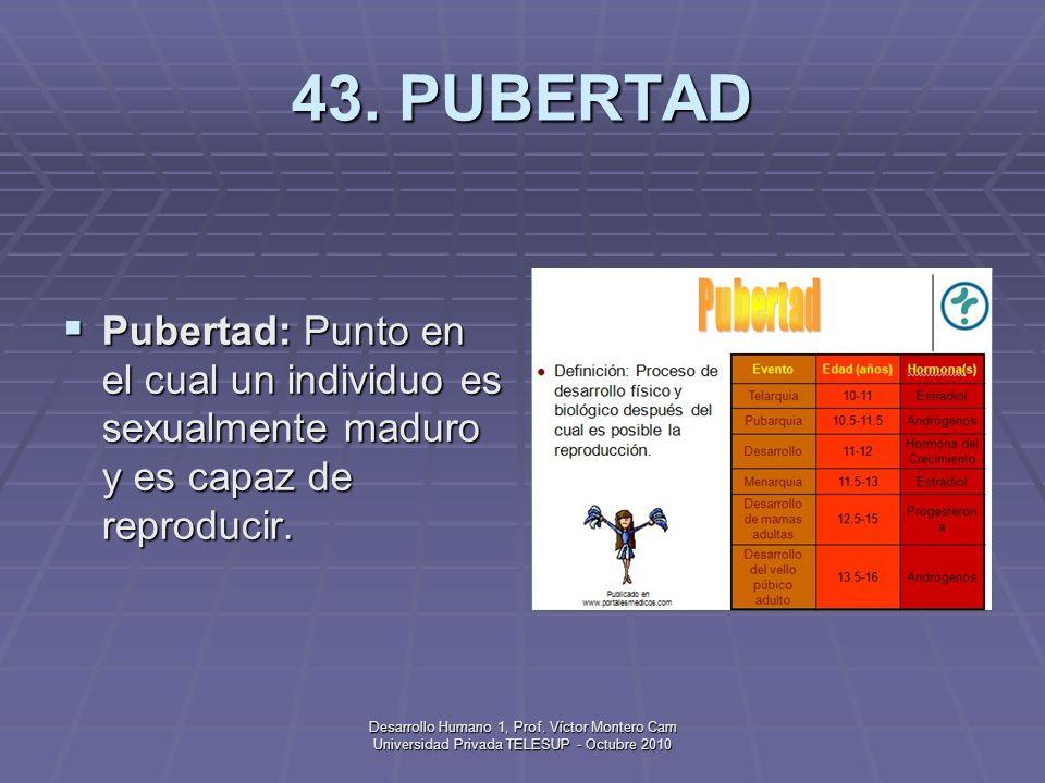43. PUBERTADPubertad: Punto en el cual un individuo es sexualmente maduro y es capaz de reproducir.