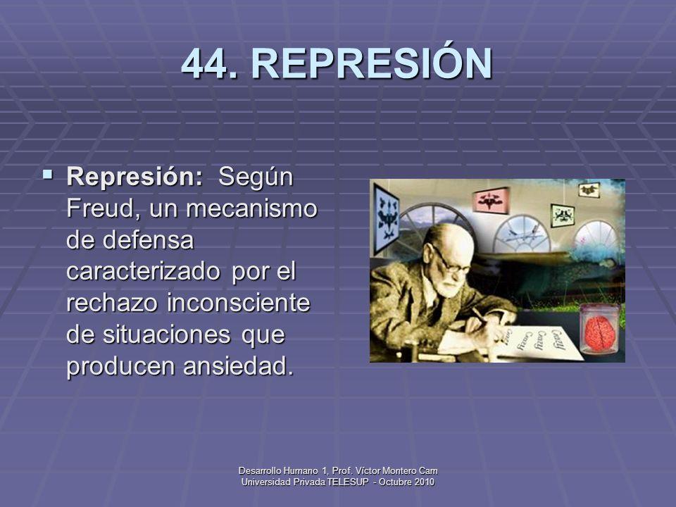 44. REPRESIÓN Represión: Según Freud, un mecanismo de defensa caracterizado por el rechazo inconsciente de situaciones que producen ansiedad.