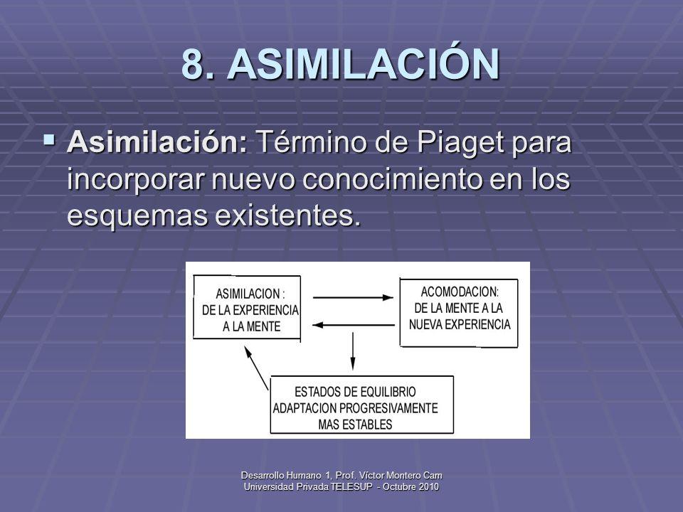 8. ASIMILACIÓN Asimilación: Término de Piaget para incorporar nuevo conocimiento en los esquemas existentes.