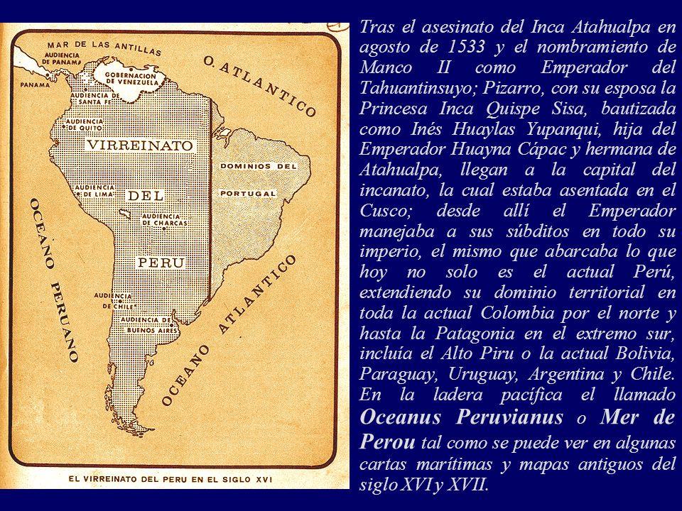 Tras el asesinato del Inca Atahualpa en agosto de 1533 y el nombramiento de Manco II como Emperador del Tahuantinsuyo; Pizarro, con su esposa la Princesa Inca Quispe Sisa, bautizada como Inés Huaylas Yupanqui, hija del Emperador Huayna Cápac y hermana de Atahualpa, llegan a la capital del incanato, la cual estaba asentada en el Cusco; desde allí el Emperador manejaba a sus súbditos en todo su imperio, el mismo que abarcaba lo que hoy no solo es el actual Perú, extendiendo su dominio territorial en toda la actual Colombia por el norte y hasta la Patagonia en el extremo sur, incluía el Alto Piru o la actual Bolivia, Paraguay, Uruguay, Argentina y Chile.