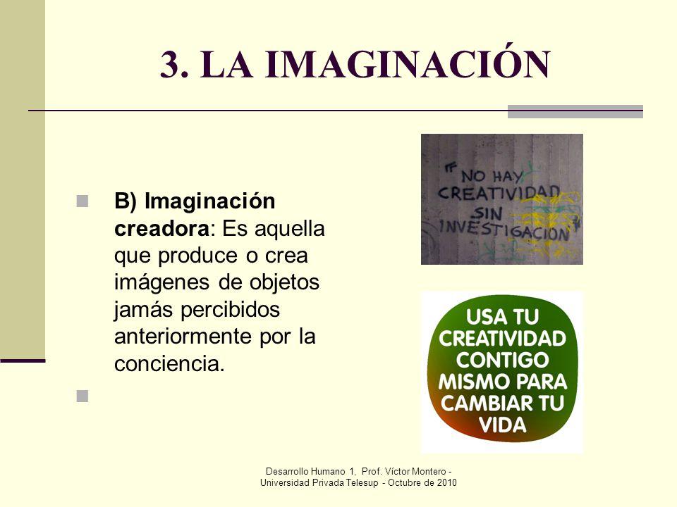 3. LA IMAGINACIÓN B) Imaginación creadora: Es aquella que produce o crea imágenes de objetos jamás percibidos anteriormente por la conciencia.