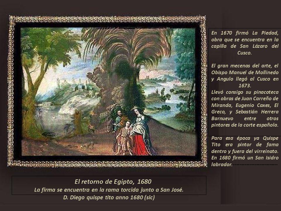 En 1670 firmó La Piedad, obra que se encuentra en la capilla de San Lázaro del Cusco. El gran mecenas del arte, el Obispo Manuel de Mollinedo y Angulo llegó al Cusco en 1673. Llevó consigo su pinacoteca con obras de Juan Carreño de Miranda, Eugenio Caxes, El Greco, y Sebastián Herrera Barnuevo entre otros pintores de la corte española. Para esa época ya Quispe Tito era pintor de fama dentro y fuera del virreinato. En 1680 firmó un San Isidro labrador.---------------------------