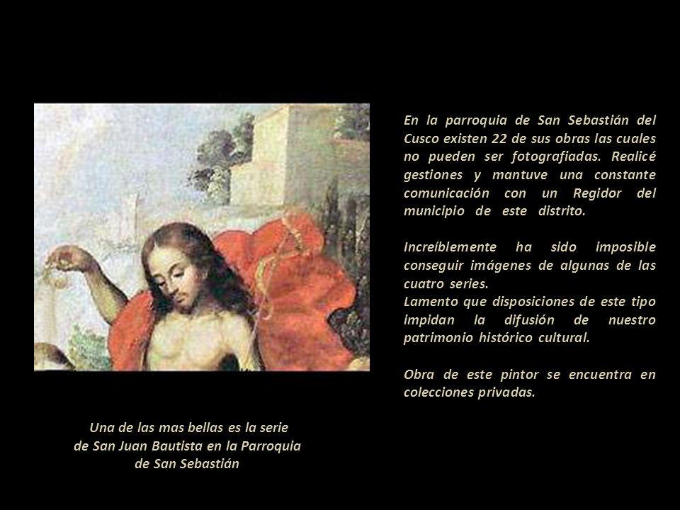 ------------------------------------- En la parroquia de San Sebastián del Cusco existen 22 de sus obras las cuales no pueden ser fotografiadas. Realicé gestiones y mantuve una constante comunicación con un Regidor del municipio de este distrito.--------------- Increíblemente ha sido imposible conseguir imágenes de algunas de las cuatro series. ----------------------------------- Lamento que disposiciones de este tipo impidan la difusión de nuestro patrimonio histórico cultural. ------------- Obra de este pintor se encuentra en colecciones privadas. ------------------------------------------------------
