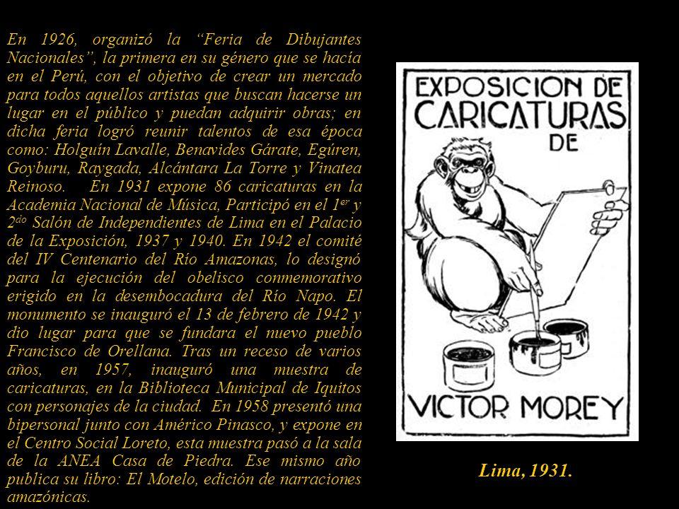 En 1926, organizó la Feria de Dibujantes Nacionales , la primera en su género que se hacía en el Perú, con el objetivo de crear un mercado para todos aquellos artistas que buscan hacerse un lugar en el público y puedan adquirir obras; en dicha feria logró reunir talentos de esa época como: Holguín Lavalle, Benavides Gárate, Egúren, Goyburu, Raygada, Alcántara La Torre y Vinatea Reinoso. En 1931 expone 86 caricaturas en la Academia Nacional de Música, Participó en el 1er y 2do Salón de Independientes de Lima en el Palacio de la Exposición, 1937 y 1940. En 1942 el comité del IV Centenario del Río Amazonas, lo designó para la ejecución del obelisco conmemorativo erigido en la desembocadura del Río Napo. El monumento se inauguró el 13 de febrero de 1942 y dio lugar para que se fundara el nuevo pueblo Francisco de Orellana. Tras un receso de varios años, en 1957, inauguró una muestra de caricaturas, en la Biblioteca Municipal de Iquitos con personajes de la ciudad. En 1958 presentó una bipersonal junto con Américo Pinasco, y expone en el Centro Social Loreto, esta muestra pasó a la sala de la ANEA Casa de Piedra. Ese mismo año publica su libro: El Motelo, edición de narraciones amazónicas.