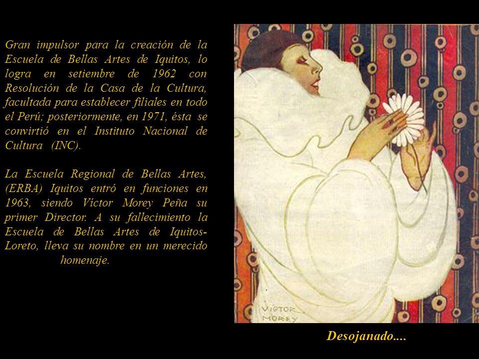 Gran impulsor para la creación de la Escuela de Bellas Artes de Iquitos, lo logra en setiembre de 1962 con Resolución de la Casa de la Cultura, facultada para establecer filiales en todo el Perú; posteriormente, en 1971, ésta se convirtió en el Instituto Nacional de Cultura (INC). ....................................... La Escuela Regional de Bellas Artes, (ERBA) Iquitos entró en funciones en 1963, siendo Víctor Morey Peña su primer Director. A su fallecimiento la Escuela de Bellas Artes de Iquitos-Loreto, lleva su nombre en un merecido homenaje...............