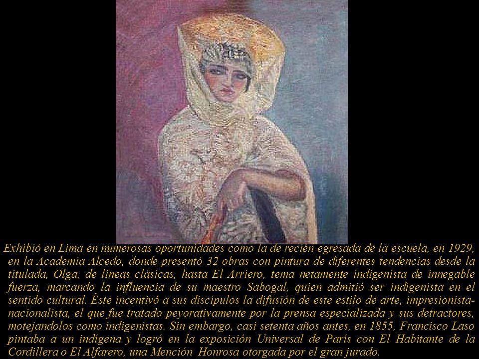 Exhibió en Lima en numerosas oportunidades como la de recién egresada de la escuela, en 1929, en la Academia Alcedo, donde presentó 32 obras con pintura de diferentes tendencias desde la titulada, Olga, de líneas clásicas, hasta El Arriero, tema netamente indigenista de innegable fuerza, marcando la influencia de su maestro Sabogal, quien admitió ser indigenista en el sentido cultural.