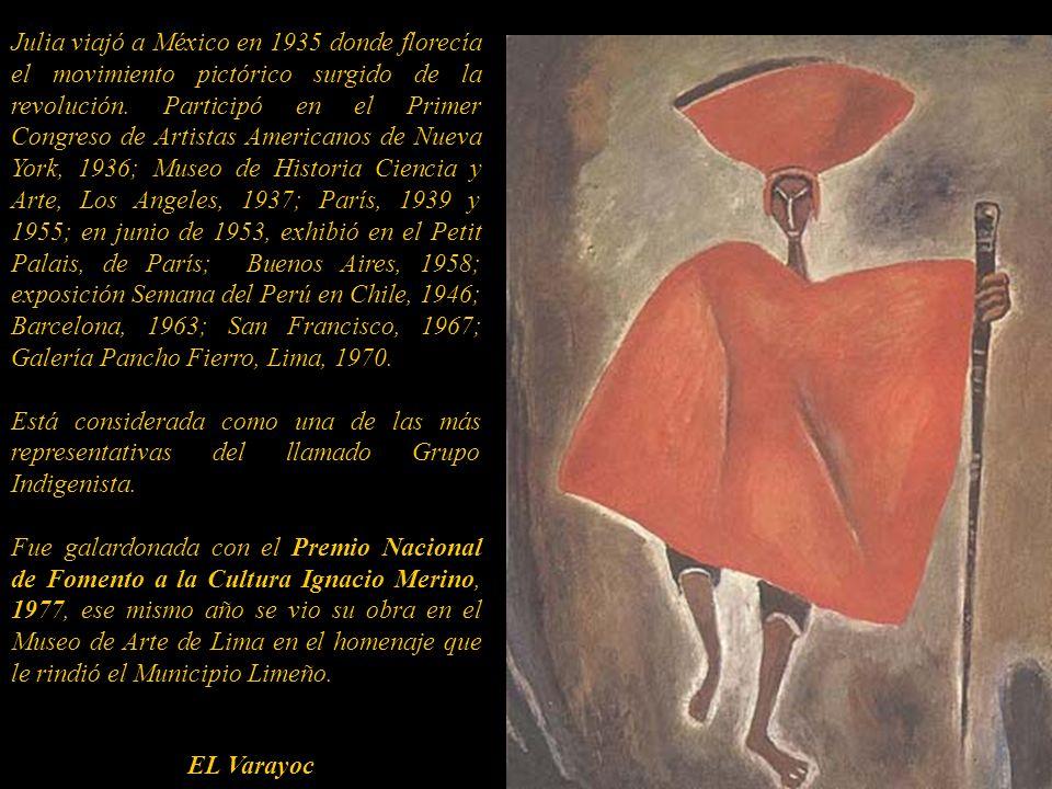Julia viajó a México en 1935 donde florecía el movimiento pictórico surgido de la revolución. Participó en el Primer Congreso de Artistas Americanos de Nueva York, 1936; Museo de Historia Ciencia y Arte, Los Angeles, 1937; París, 1939 y 1955; en junio de 1953, exhibió en el Petit Palais, de París; Buenos Aires, 1958; exposición Semana del Perú en Chile, 1946; Barcelona, 1963; San Francisco, 1967; Galería Pancho Fierro, Lima, 1970.
