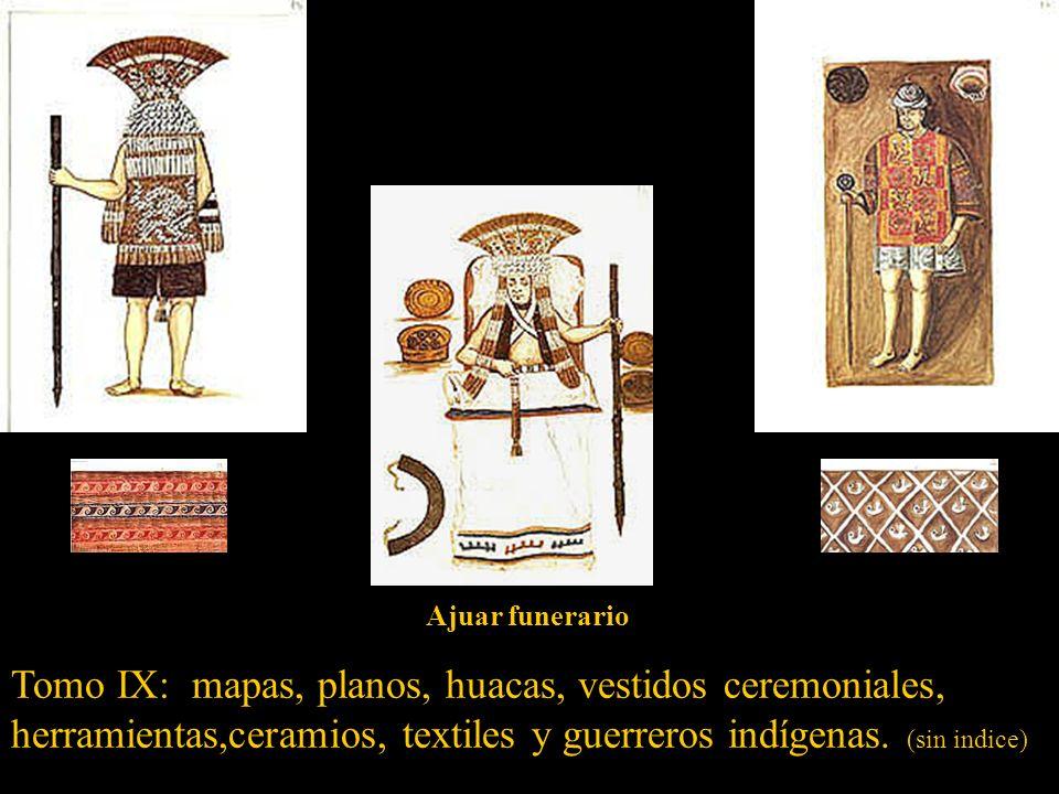 Ajuar funerario Tomo IX: mapas, planos, huacas, vestidos ceremoniales, herramientas,ceramios, textiles y guerreros indígenas.