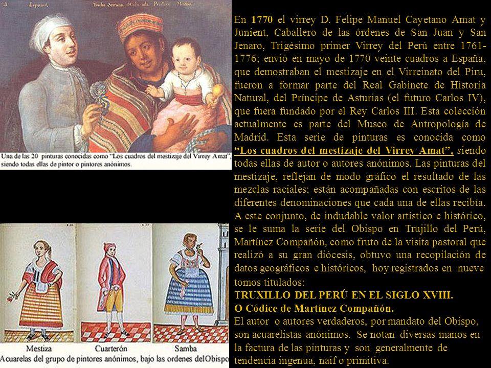 En 1770 el virrey D. Felipe Manuel Cayetano Amat y Junient, Caballero de las órdenes de San Juan y San Jenaro, Trigésimo primer Virrey del Perú entre 1761-1776; envió en mayo de 1770 veinte cuadros a España, que demostraban el mestizaje en el Virreinato del Piru, fueron a formar parte del Real Gabinete de Historia Natural, del Príncipe de Asturias (el futuro Carlos IV), que fuera fundado por el Rey Carlos III. Esta colección actualmente es parte del Museo de Antropología de Madrid. Esta serie de pinturas es conocida como Los cuadros del mestizaje del Virrey Amat , siendo todas ellas de autor o autores anónimos. Las pinturas del mestizaje, reflejan de modo gráfico el resultado de las mezclas raciales; están acompañadas con escritos de las diferentes denominaciones que cada una de ellas recibía. A este conjunto, de indudable valor artístico e histórico, se le suma la serie del Obispo en Trujillo del Perú, Martínez Compañón, como fruto de la visita pastoral que realizó a su gran diócesis, obtuvo una recopilación de datos geográficos e históricos, hoy registrados en nueve
