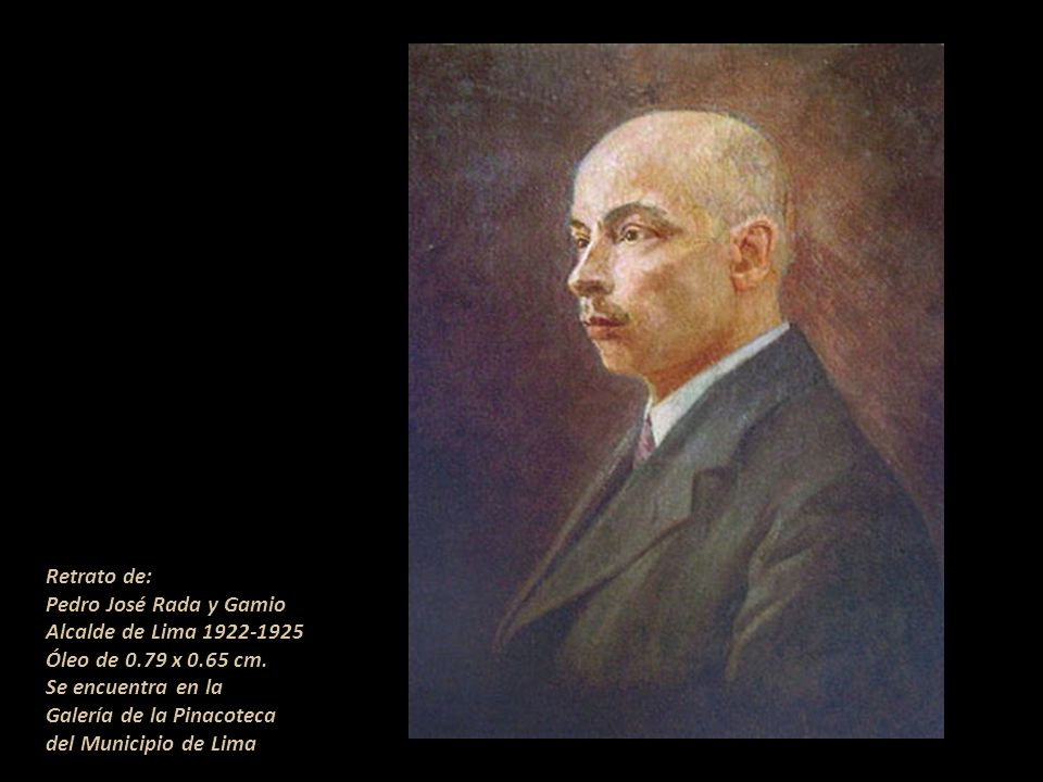 Retrato de: Pedro José Rada y Gamio. Alcalde de Lima 1922-1925. Óleo de 0.79 x 0.65 cm. Se encuentra en la.