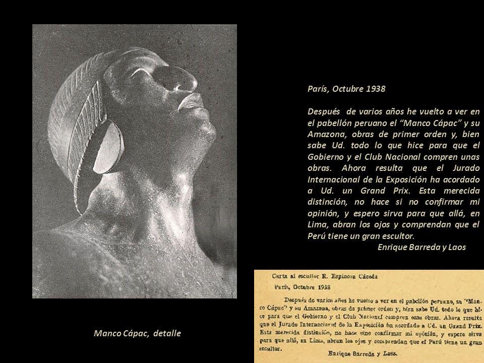 París, Octubre 1938 ---------------------------------- Después de varios años he vuelto a ver en el pabellón peruano el Manco Cápac y su Amazona, obras de primer orden y, bien sabe Ud. todo lo que hice para que el Gobierno y el Club Nacional compren unas obras. Ahora resulta que el Jurado Internacional de la Exposición ha acordado a Ud. un Grand Prix. Esta merecida distinción, no hace si no confirmar mi opinión, y espero sirva para que allá, en Lima, abran los ojos y comprendan que el Perú tiene un gran escultor..-------- -------------------------Enrique Barreda y Laos