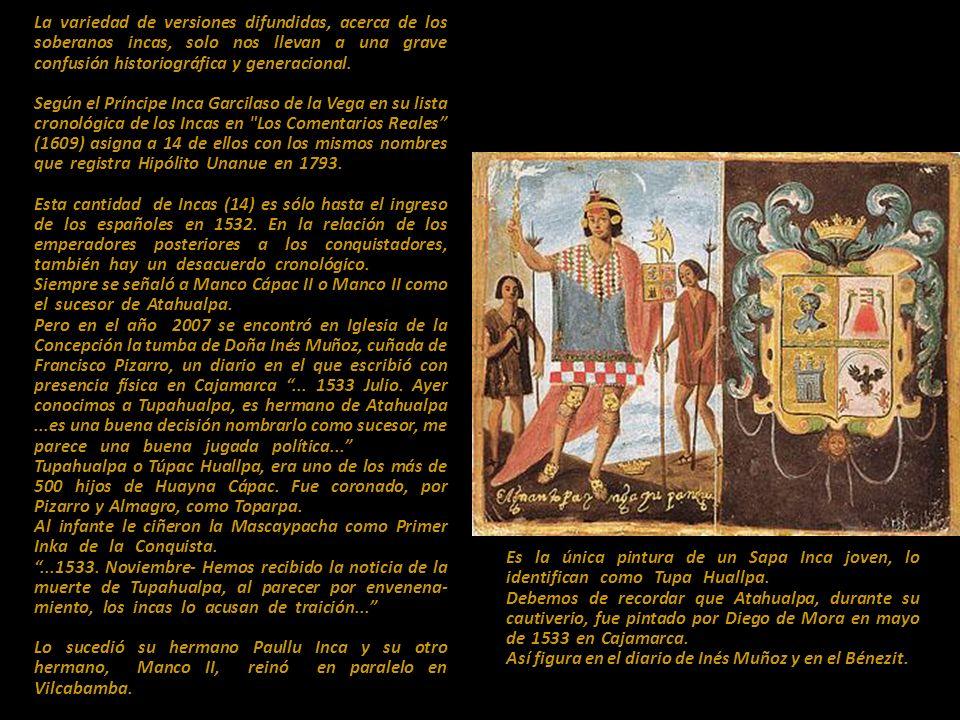 La variedad de versiones difundidas, acerca de los soberanos incas, solo nos llevan a una grave confusión historiográfica y generacional. .................. Según el Príncipe Inca Garcilaso de la Vega en su lista cronológica de los Incas en Los Comentarios Reales (1609) asigna a 14 de ellos con los mismos nombres que registra Hipólito Unanue en 1793...................... Esta cantidad de Incas (14) es sólo hasta el ingreso de los españoles en 1532. En la relación de los emperadores posteriores a los conquistadores, también hay un desacuerdo cronológico.,,,,,,,,,,,,,,,, Siempre se señaló a Manco Cápac II o Manco II como el sucesor de Atahualpa............................................ Pero en el año 2007 se encontró en Iglesia de la Concepción la tumba de Doña Inés Muñoz, cuñada de Francisco Pizarro, un diario en el que escribió con presencia física en Cajamarca ... 1533 Julio. Ayer conocimos a Tupahualpa, es hermano de Atahualpa ...es una buena decisión nombrarlo como sucesor, me parece una buena jugada política... ,,,,,,,,,,,,,,,,, Tupahualpa o Túpac Huallpa, era uno de los más de 500 hijos de Huayna Cápac. Fue coronado, por Pizarro y Almagro, como Toparpa.............................. Al infante le ciñeron la Mascaypacha como Primer Inka de la Conquista............................................... ...1533. Noviembre- Hemos recibido la noticia de la muerte de Tupahualpa, al parecer por envenena-miento, los incas lo acusan de traición... ,,,,,,,,,,,,,,, Lo sucedió su hermano Paullu Inca y su otro hermano, Manco II, reinó en paralelo en Vilcabamba.