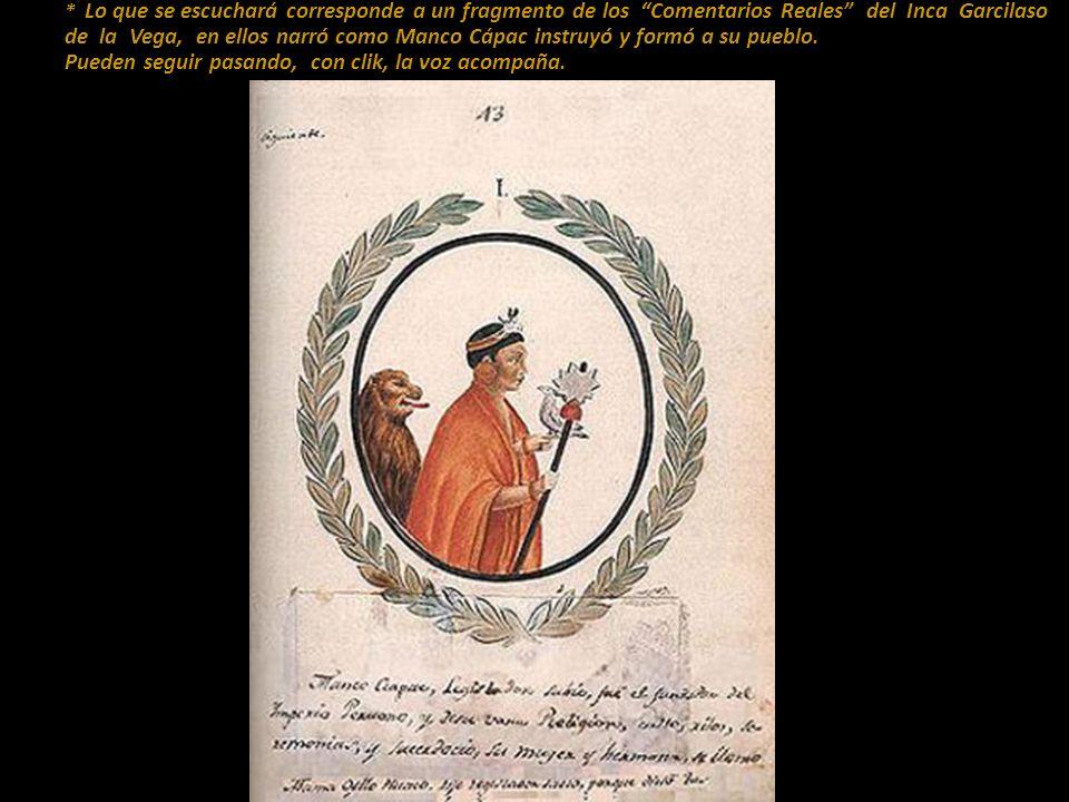 * Lo que se escuchará corresponde a un fragmento de los Comentarios Reales del Inca Garcilaso de la Vega, en ellos narró como Manco Cápac instruyó y formó a su pueblo.
