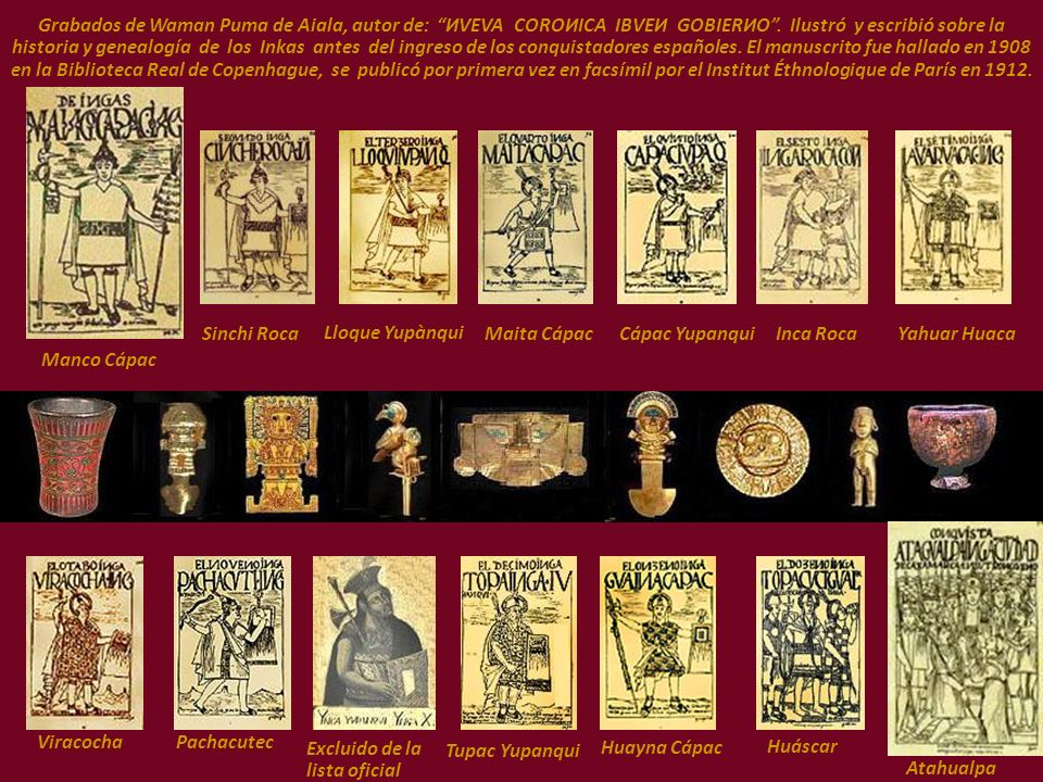 Grabados de Waman Puma de Aiala, autor de: ИVEVA COROИICA IBVEИ GOBIERИO . Ilustró y escribió sobre la historia y genealogía de los Inkas antes del ingreso de los conquistadores españoles. El manuscrito fue hallado en 1908 en la Biblioteca Real de Copenhague, se publicó por primera vez en facsímil por el Institut Éthnologique de París en 1912.