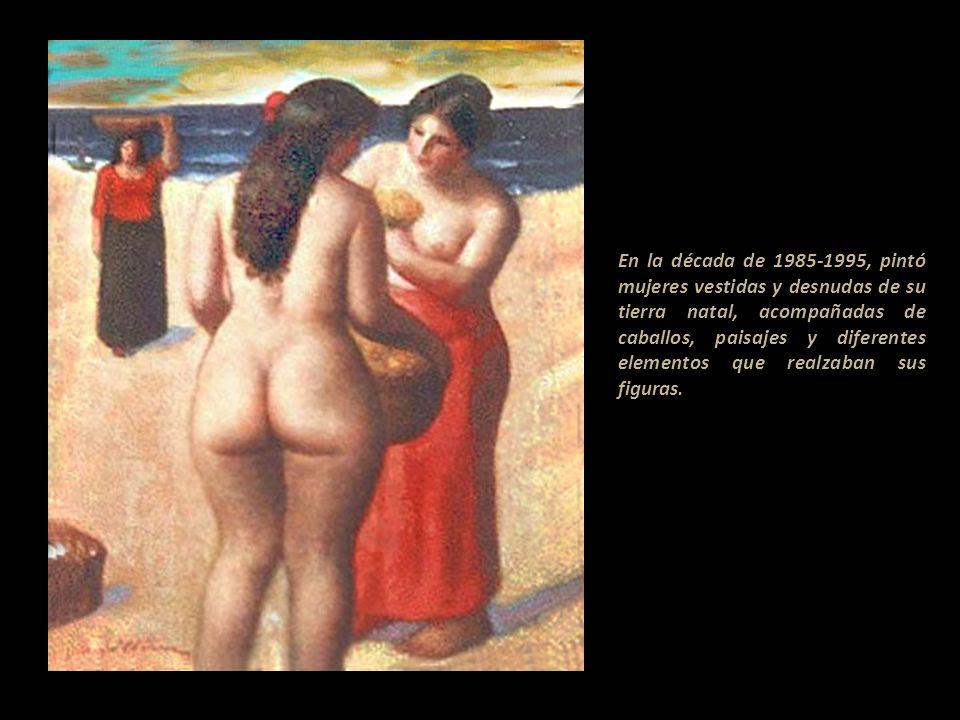 En la década de 1985-1995, pintó mujeres vestidas y desnudas de su tierra natal, acompañadas de caballos, paisajes y diferentes elementos que realzaban sus figuras....................