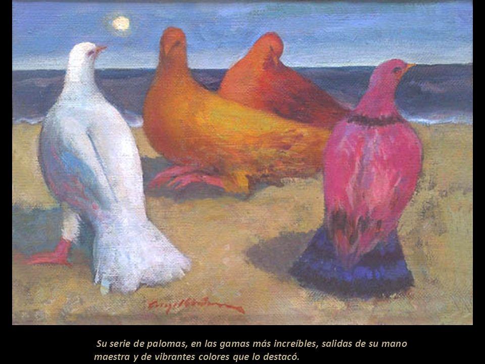 Su serie de palomas, en las gamas más increíbles, salidas de su mano maestra y de vibrantes colores que lo destacó.